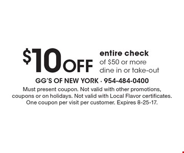 $10 Off entire check of $50 or more dine in or take-out. Must present coupon. Not valid with other promotions, coupons or on holidays. Not valid with Local Flavor certificates. One coupon per visit per customer. Expires 8-25-17.