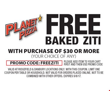 free BAKED ZITI WITH PURCHASE OF $30 OR MORE. (YOUR CHOICE OF ANY). Promo code: FREEZITI. Valid at Ridgefield & Danbury locations ONLY. With this coupon. Limit one coupon per table or household. Not valid for orders placed online. Not to be combined with other offers. Expires 9/8/17.