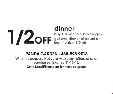 1/2 Off dinner. Buy 1 dinner & 2 beverages, get 2nd dinner of equal or lesser value 1/2 off. With this coupon. Not valid with other offers or prior purchases. Expires 11-10-17. Go to LocalFlavor.com for more coupons.
