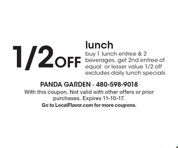 1/2 Off lunch. Buy 1 lunch entree & 2 beverages, get 2nd entree of equal or lesser value 1/2 off. Excludes daily lunch specials. With this coupon. Not valid with other offers or prior purchases. Expires 11-10-17. Go to LocalFlavor.com for more coupons.