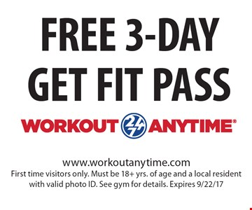 FREE 3-DAY GET FIT PASS. www.workoutanytime.com. First time visitors only. Must be 18+ yrs. of age and a local resident with valid photo ID. See gym for details. Expires 9/22/17