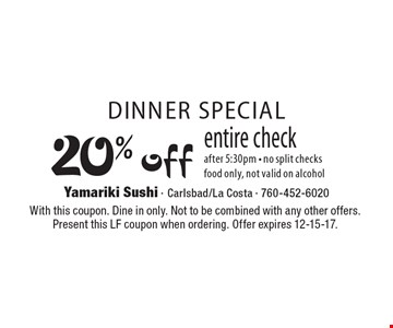 Dinner special, 20% off entire check after 5:30pm, no split checks, food only, not valid on alcohol. With this coupon. Dine in only. Not to be combined with any other offers. Present this LF coupon when ordering. Offer expires 12-15-17.