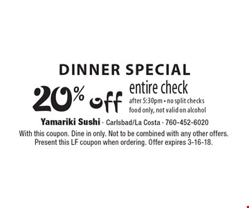 Dinner special 20% off entire check after 5:30pm - no split checks food only, not valid on alcohol. With this coupon. Dine in only. Not to be combined with any other offers. Present this LF coupon when ordering. Offer expires 3-16-18.