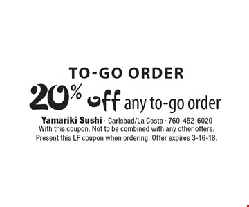 To-go order 20% off any to-go order. With this coupon. Not to be combined with any other offers. Present this LF coupon when ordering. Offer expires 3-16-18.