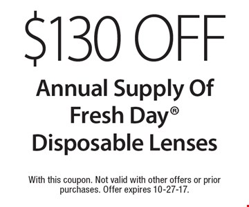 $130 Off Annual Supply Of Fresh Day Disposable Lenses. With this coupon. Not valid with other offers or prior purchases. Offer expires 10-27-17.