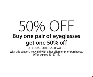 50% Off Buy one pair of eyeglasses get one 50% off (Of equal or lesser value). With this coupon. Not valid with other offers or prior purchases. Offer expires 10-27-17.
