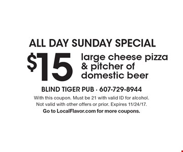 ALL DAY SUNDAY SPECIAL. $15 large cheese pizza & pitcher of domestic beer. With this coupon. Must be 21 with valid ID for alcohol. Not valid with other offers or prior. Expires 11/24/17. Go to LocalFlavor.com for more coupons.