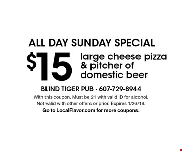 ALL DAY SUNDAY SPECIAL $15large cheese pizza & pitcher of domestic beer. With this coupon. Must be 21 with valid ID for alcohol. Not valid with other offers or prior. Expires 1/26/18. Go to LocalFlavor.com for more coupons.