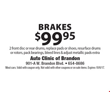 $99.95 brakes 2 front disc or rear drums, replace pads or shoes, resurface drums or rotors, pack bearings, bleed lines & adjust metallic pads extra. Most cars. Valid with coupon only. Not valid with other coupons or on sale items. Expires 10/6/17.