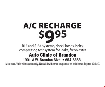 $9.95 a/c recharge R12 and R134 systems, check hoses, belts,compressor, test system for leaks, freon extra. Most cars. Valid with coupon only. Not valid with other coupons or on sale items. Expires 10/6/17.