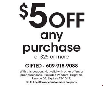 $5 Off any purchase of $25 or more. With this coupon. Not valid with other offers or prior purchases. Excludes Pandora, Brighton, Uno de 50. Expires 12-15-17. Go to LocalFlavor.com for more coupons.