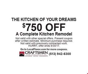 The kitchen of your dreams. $750 off A complete kitchen remodel. Not valid with other special offers. Present coupon after written estimate. Minimum purchase required. Not valid with previously contracted work. HURRY, offer ends 9/30/17. Go to LocalFlavor.com for more coupons.