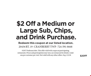 $2 Off a Medium or Large Sub, Chips, and Drink Purchase. 2017 Firehouse Subs. This offer valid with coupon at participating restaurants. Prices and participation may vary; see restaurant for details. Limit one per customer per visit. Not valid with any other offers. Exp. 2/2/18.