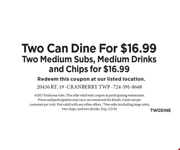 Two Can Dine For $16.99 Two Medium Subs, Medium Drinks and Chips for $16.99. 2017 Firehouse Subs. This offer valid with coupon at participating restaurants. Prices and participation may vary; see restaurant for details. Limit one per customer per visit. Not valid with any other offers. *Two subs (excluding large subs), two chips, and two drinks. Exp. 2/2/18