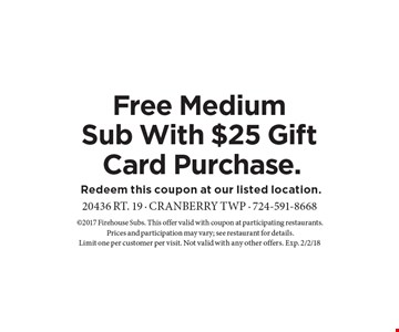 Free Medium Sub With $25 Gift Card Purchase. 2017 Firehouse Subs. This offer valid with coupon at participating restaurants. Prices and participation may vary; see restaurant for details. Limit one per customer per visit. Not valid with any other offers. Exp. 2/2/18