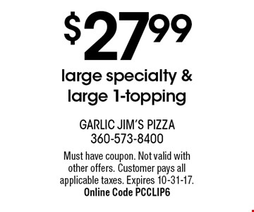 $27.99 large specialty & large 1-topping. Must have coupon. Not valid with other offers. Customer pays all applicable taxes. Expires 10-31-17. Online Code PCCLIP6