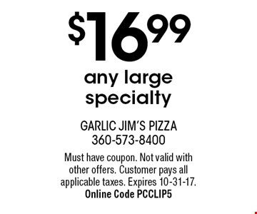 $16.99 any large specialty. Must have coupon. Not valid with other offers. Customer pays all applicable taxes. Expires 10-31-17. Online Code PCCLIP5