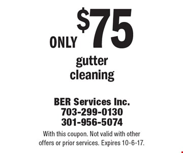 only $75 gutter cleaning. With this coupon. Not valid with other offers or prior services. Expires 10-6-17.