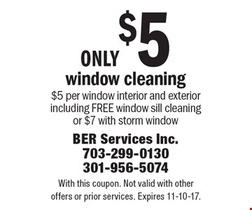 only $5 window cleaning $5 per window interior and exterior including FREE window sill cleaning or $7 with storm window. With this coupon. Not valid with other offers or prior services. Expires 11-10-17.