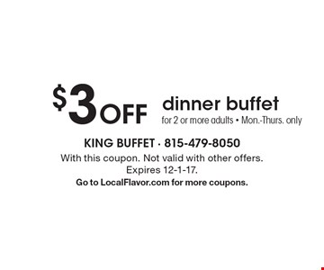 $3 off dinner buffet for 2 or more adults. Mon.-Thurs. only. With this coupon. Not valid with other offers. Expires 12-1-17. Go to LocalFlavor.com for more coupons.