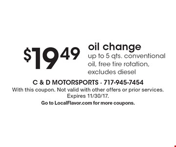 $19.49 oil change. Up to 5 qts. conventional oil, free tire rotation, excludes diesel. With this coupon. Not valid with other offers or prior services. Expires 11/30/17. Go to LocalFlavor.com for more coupons.