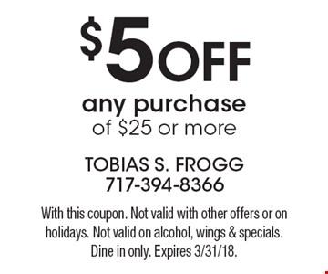 $5 off any purchase of $25 or more. With this coupon. Not valid with other offers or on holidays. Not valid on alcohol, wings & specials. Dine in only. Expires 3/31/18.