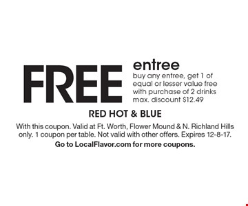 FREE entree. Buy any entree, get 1 of equal or lesser value free with purchase of 2 drinks max. discount $12.49. With this coupon. Valid at Ft. Worth, Flower Mound & N. Richland Hills only. 1 coupon per table. Not valid with other offers. Expires 12-8-17. Go to LocalFlavor.com for more coupons.