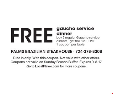 Free gaucho service dinner buy 2 regular Gaucho service dinners,get the 3rd 1 FREE 1 coupon per table. Dine in only. With this coupon. Not valid with other offers. Coupons not valid on Sunday Brunch Buffet. Expires 9-8-17.Go to LocalFlavor.com for more coupons.