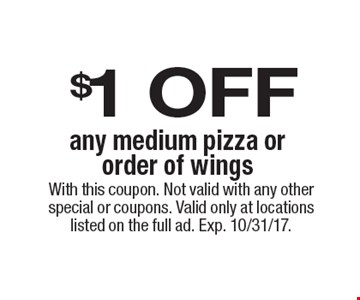 $1 OFF any medium pizza or order of wings. With this coupon. Not valid with any other special or coupons. Valid only at locations listed on the full ad. Exp. 10/31/17.