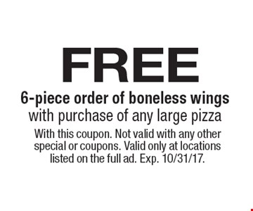 free 6-piece order of boneless wings with purchase of any large pizza. With this coupon. Not valid with any other special or coupons. Valid only at locations listed on the full ad. Exp. 10/31/17.