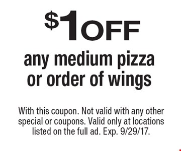 $1 off any medium pizza or order of wings. With this coupon. Not valid with any other special or coupons. Valid only at locations listed on the full ad. Exp. 9/29/17.
