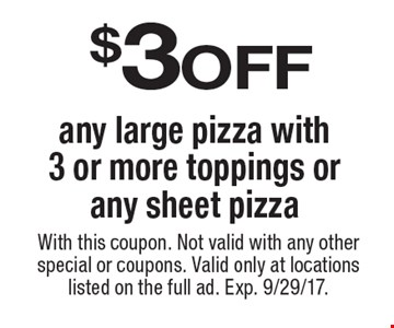 $3 off any large pizza with 3 or more toppings or any sheet pizza. With this coupon. Not valid with any other special or coupons. Valid only at locations listed on the full ad. Exp. 9/29/17.