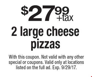 $27.99 +tax 2 large cheese pizzas. With this coupon. Not valid with any other special or coupons. Valid only at locations listed on the full ad. Exp. 9/29/17.
