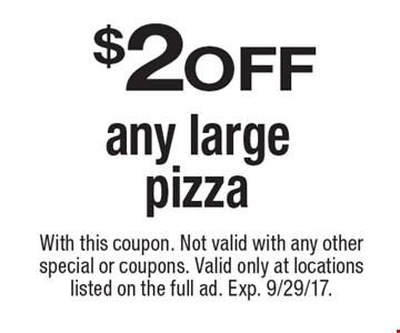 $2 off any large pizza. With this coupon. Not valid with any other special or coupons. Valid only at locations listed on the full ad. Exp. 9/29/17.
