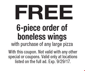 free 6-piece order of boneless wings with purchase of any large pizza. With this coupon. Not valid with any other special or coupons. Valid only at locations listed on the full ad. Exp. 9/29/17.