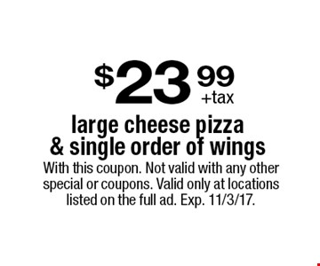 $23.99 +tax large cheese pizza & single order of wings. With this coupon. Not valid with any other special or coupons. Valid only at locations listed on the full ad. Exp. 11/3/17.