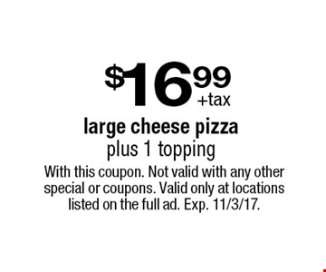 $16.99 +tax large cheese pizza plus 1 topping. With this coupon. Not valid with any other special or coupons. Valid only at locations listed on the full ad. Exp. 11/3/17.