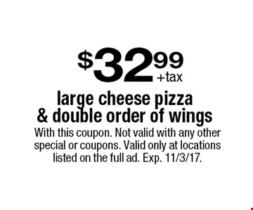 $32.99 +tax large cheese pizza & double order of wings. With this coupon. Not valid with any other special or coupons. Valid only at locations listed on the full ad. Exp. 11/3/17.