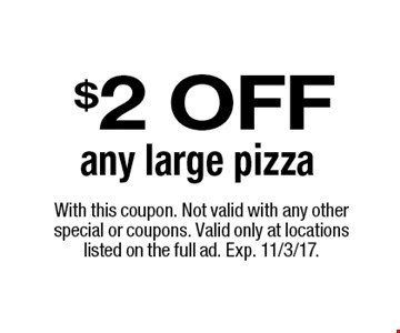 $2 OFF any large pizza. With this coupon. Not valid with any other special or coupons. Valid only at locations listed on the full ad. Exp. 11/3/17.