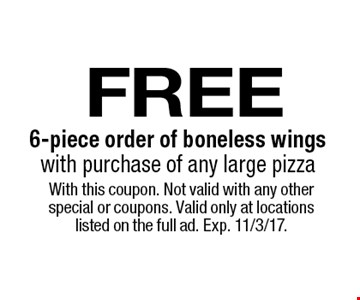 free 6-piece order of boneless wings with purchase of any large pizza. With this coupon. Not valid with any other special or coupons. Valid only at locations listed on the full ad. Exp. 11/3/17.