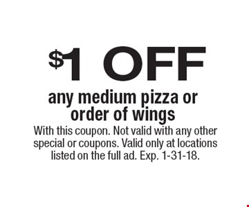 $1 OFF. Any medium pizza or order of wings. With this coupon. Not valid with any other special or coupons. Valid only at locations listed on the full ad. Exp. 1-31-18.