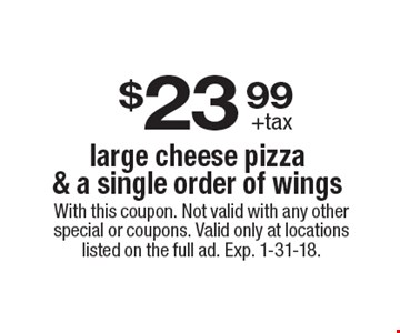 $23.99 +tax. Large cheese pizza & a single order of wings. With this coupon. Not valid with any other special or coupons. Valid only at locations listed on the full ad. Exp. 1-31-18.