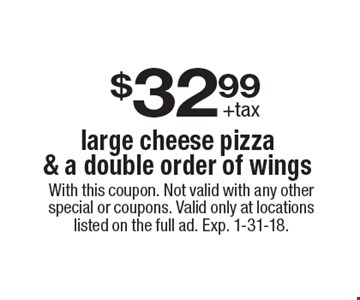 $32.99 +tax. Large cheese pizza & a double order of wings. With this coupon. Not valid with any other special or coupons. Valid only at locations listed on the full ad. Exp. 1-31-18.
