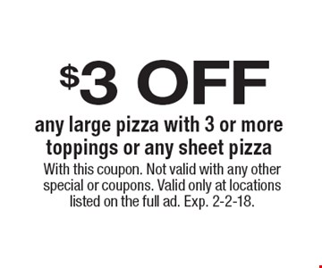$3 off any large pizza with 3 or more toppings or any sheet pizza. With this coupon. Not valid with any other special or coupons. Valid only at locations listed on the full ad. Exp. 2-2-18.