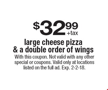 $32.99 +tax large cheese pizza & a double order of wings. With this coupon. Not valid with any other special or coupons. Valid only at locations listed on the full ad. Exp. 2-2-18.