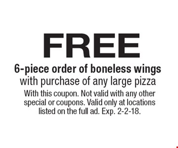 Free 6-piece order of boneless wings with purchase of any large pizza. With this coupon. Not valid with any other special or coupons. Valid only at locations listed on the full ad. Exp. 2-2-18.