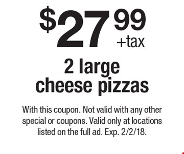 $27.99 + tax 2 large cheese pizzas. With this coupon. Not valid with any other special or coupons. Valid only at locations listed on the full ad. Exp. 2/2/18.