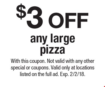$3 OFF any large pizza. With this coupon. Not valid with any other special or coupons. Valid only at locations listed on the full ad. Exp. 2/2/18.