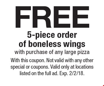 free 5-piece order of boneless wings with purchase of any large pizza. With this coupon. Not valid with any other special or coupons. Valid only at locations listed on the full ad. Exp. 2/2/18.