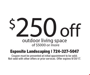 $250 off outdoor living space of $5000 or more. Coupon must be presented at initial appointment to be valid.Not valid with other offers or prior services. Offer expires 9/30/17.